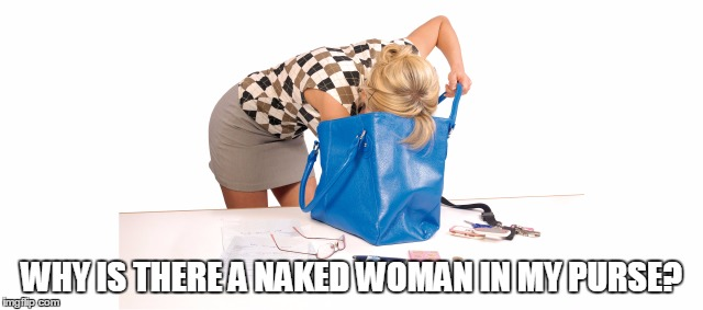 WHY IS THERE A NAKED WOMAN IN MY PURSE? | made w/ Imgflip meme maker
