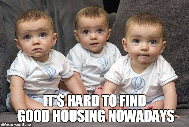 IT'S HARD TO FIND GOOD HOUSING NOWADAYS | made w/ Imgflip meme maker