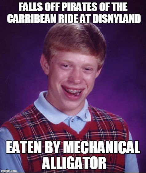 Bad Luck Brian Meme | FALLS OFF PIRATES OF THE CARRIBEAN RIDE AT DISNYLAND EATEN BY MECHANICAL ALLIGATOR | image tagged in memes,bad luck brian | made w/ Imgflip meme maker