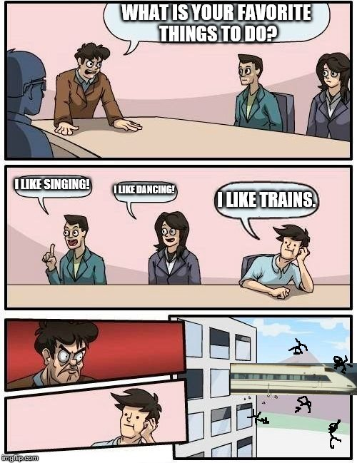 I like trains. | WHAT IS YOUR FAVORITE THINGS TO DO? I LIKE SINGING! I LIKE DANCING! I LIKE TRAINS. | image tagged in memes,boardroom meeting suggestion,i like trains,funny,meme | made w/ Imgflip meme maker