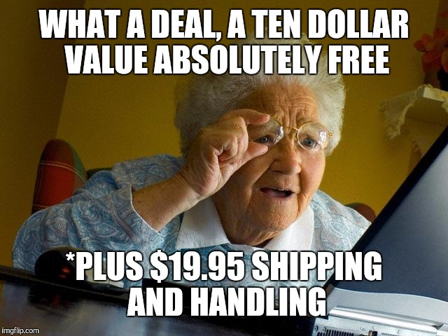 Grandma Finds The Internet Meme | WHAT A DEAL, A TEN DOLLAR VALUE ABSOLUTELY FREE *PLUS $19.95 SHIPPING AND HANDLING | image tagged in memes,grandma finds the internet | made w/ Imgflip meme maker