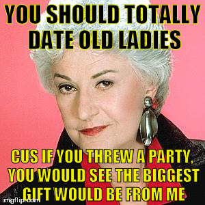 TRS Bea Arthur |  YOU SHOULD TOTALLY DATE OLD LADIES; CUS IF YOU THREW A PARTY, YOU WOULD SEE THE BIGGEST GIFT WOULD BE FROM ME | image tagged in trs bea arthur,old lady,happy birthday,birthday,date,girlfriend | made w/ Imgflip meme maker