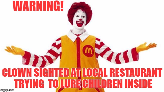 Warning! Clown Sighted  | WARNING! CLOWN SIGHTED AT LOCAL RESTAURANT TRYING  TO LURE CHILDREN INSIDE | image tagged in clown sightings | made w/ Imgflip meme maker