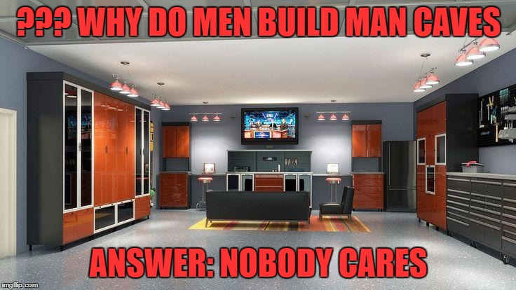 Man Caves | ??? WHY DO MEN BUILD MAN CAVES ANSWER: NOBODY CARES | image tagged in man cave | made w/ Imgflip meme maker