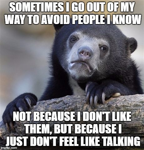 Introvert confessions | SOMETIMES I GO OUT OF MY WAY TO AVOID PEOPLE I KNOW NOT BECAUSE I DON'T LIKE THEM, BUT BECAUSE I JUST DON'T FEEL LIKE TALKING | image tagged in memes,confession bear | made w/ Imgflip meme maker