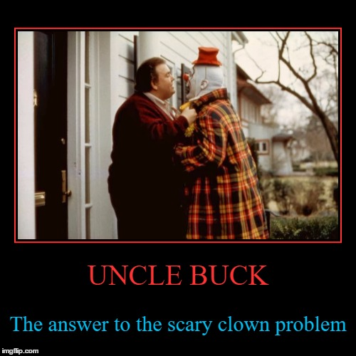 The guy you'd want in your corner | UNCLE BUCK | The answer to the scary clown problem | image tagged in funny,demotivationals,uncle buck,movies,clowns,scary clowns | made w/ Imgflip demotivational maker