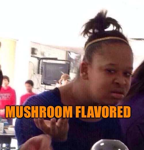 Black Girl Wat Meme | MUSHROOM FLAVORED | image tagged in memes,black girl wat | made w/ Imgflip meme maker