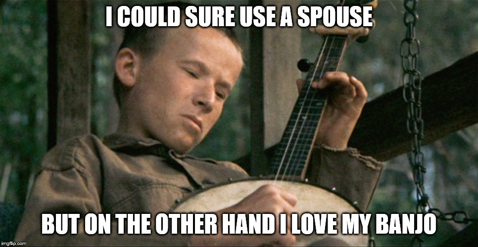 I COULD SURE USE A SPOUSE BUT ON THE OTHER HAND I LOVE MY BANJO | made w/ Imgflip meme maker