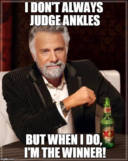 The Most Interesting Man In The World Meme | I DON'T ALWAYS JUDGE ANKLES BUT WHEN I DO, I'M THE WINNER! | image tagged in memes,the most interesting man in the world | made w/ Imgflip meme maker