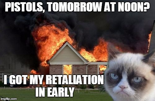 PISTOLS, TOMORROW AT NOON? I GOT MY RETALIATION IN EARLY | made w/ Imgflip meme maker
