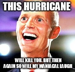 GOV. SCOTT MEANS BUSINESS  | THIS HURRICANE WILL KILL YOU. BUT THEN AGAIN SO WILL MY MANIACAL LAUGH | image tagged in crazy rick scott,florida,hurricane matthew,evacuation,weather,funny memes | made w/ Imgflip meme maker