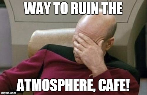 Captain Picard Facepalm Meme | WAY TO RUIN THE ATMOSPHERE, CAFE! | image tagged in memes,captain picard facepalm | made w/ Imgflip meme maker