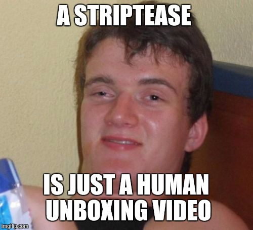 10 Guy Meme | A STRIPTEASE IS JUST A HUMAN UNBOXING VIDEO | image tagged in memes,10 guy | made w/ Imgflip meme maker