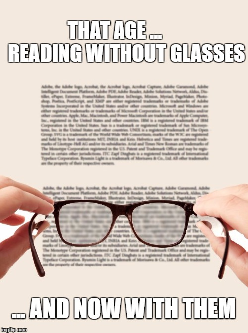 THAT AGE ...      READING WITHOUT GLASSES ... AND NOW WITH THEM | image tagged in that age | made w/ Imgflip meme maker