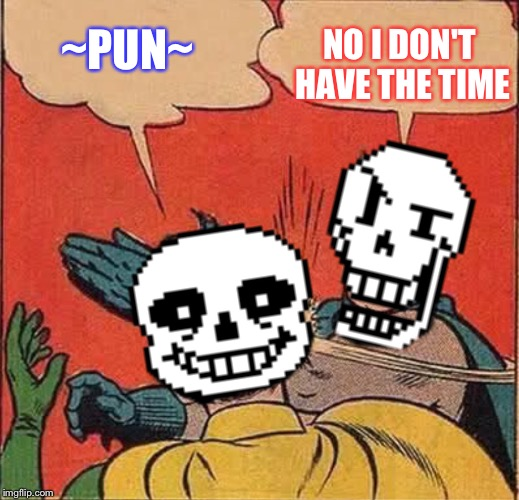 Papyrus Slapping Sans | ~PUN~ NO I DON'T HAVE THE TIME | image tagged in papyrus slapping sans | made w/ Imgflip meme maker