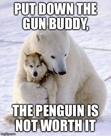 PUT DOWN THE GUN BUDDY, THE PENGUIN IS NOT WORTH IT | made w/ Imgflip meme maker