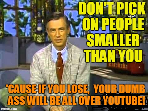 Mr Rogers | DON'T PICK ON PEOPLE SMALLER THAN YOU 'CAUSE IF YOU LOSE,  YOUR DUMB ASS WILL BE ALL OVER YOUTUBE! | image tagged in mr rogers | made w/ Imgflip meme maker
