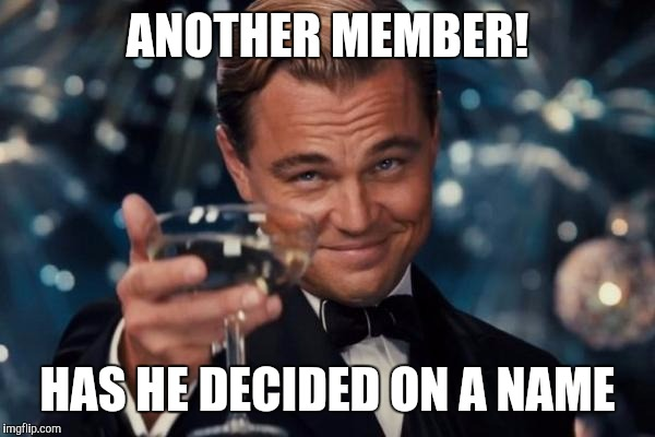 Leonardo Dicaprio Cheers Meme | ANOTHER MEMBER! HAS HE DECIDED ON A NAME | image tagged in memes,leonardo dicaprio cheers | made w/ Imgflip meme maker