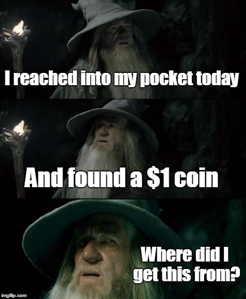 Coin memes seem to be trendy now | I reached into my pocket today And found a $1 coin Where did I get this from? | image tagged in memes,confused gandalf,trhtimmy,true story | made w/ Imgflip meme maker