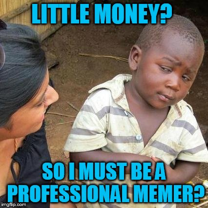 Third World Skeptical Kid Meme | LITTLE MONEY? SO I MUST BE A PROFESSIONAL MEMER? | image tagged in memes,third world skeptical kid | made w/ Imgflip meme maker