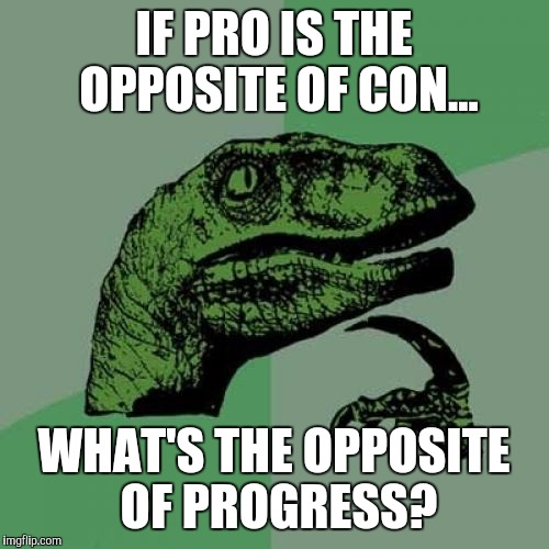 Philosoraptor Meme | IF PRO IS THE OPPOSITE OF CON... WHAT'S THE OPPOSITE OF PROGRESS? | image tagged in memes,philosoraptor | made w/ Imgflip meme maker
