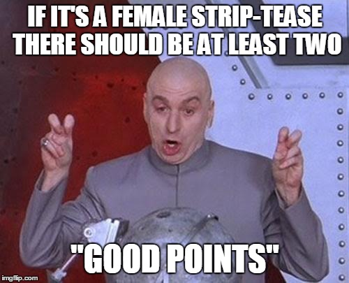 "Dr Evil Laser Meme | IF IT'S A FEMALE STRIP-TEASE THERE SHOULD BE AT LEAST TWO ""GOOD POINTS"" 