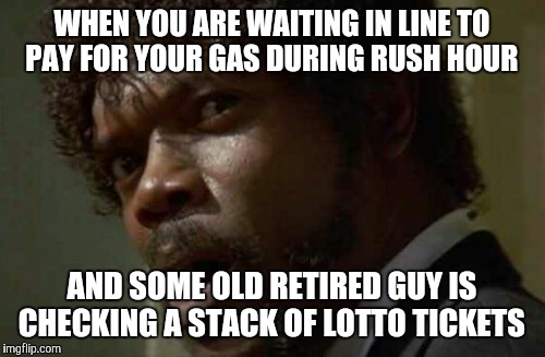 Samuel Jackson Glance | WHEN YOU ARE WAITING IN LINE TO PAY FOR YOUR GAS DURING RUSH HOUR AND SOME OLD RETIRED GUY IS CHECKING A STACK OF LOTTO TICKETS | image tagged in memes,samuel jackson glance | made w/ Imgflip meme maker