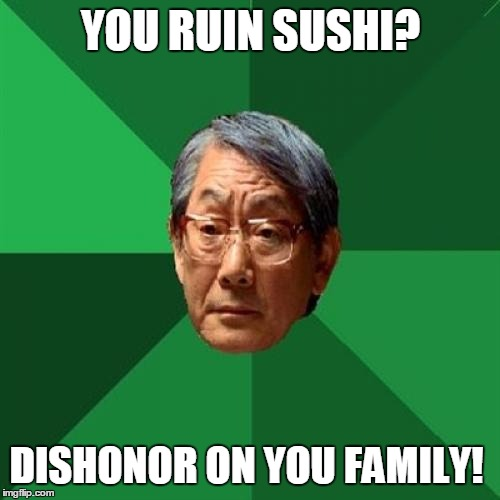 YOU RUIN SUSHI? DISHONOR ON YOU FAMILY! | made w/ Imgflip meme maker