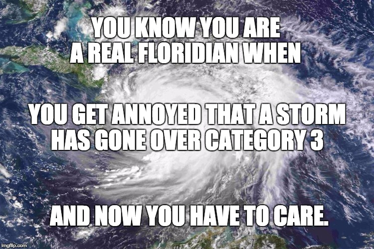 Hurricane Matthew | YOU KNOW YOU ARE A REAL FLORIDIAN WHEN AND NOW YOU HAVE TO CARE. YOU GET ANNOYED THAT A STORM HAS GONE OVER CATEGORY 3 | image tagged in hurricane matthew | made w/ Imgflip meme maker
