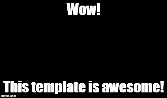 Wow! This template is awesome! | made w/ Imgflip meme maker