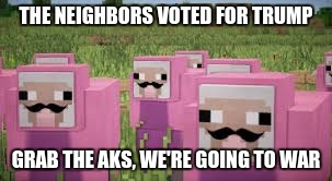 pink sheep | THE NEIGHBORS VOTED FOR TRUMP GRAB THE AKS, WE'RE GOING TO WAR | image tagged in pink sheep | made w/ Imgflip meme maker