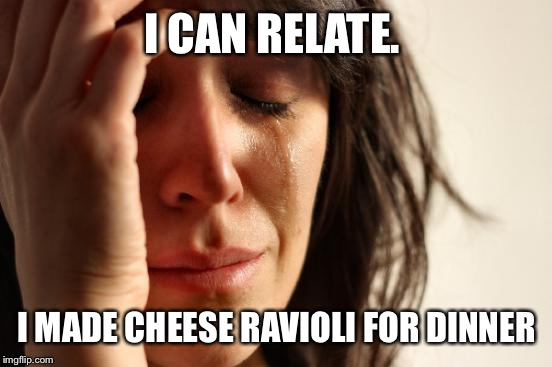 First World Problems Meme | I CAN RELATE. I MADE CHEESE RAVIOLI FOR DINNER | image tagged in memes,first world problems | made w/ Imgflip meme maker