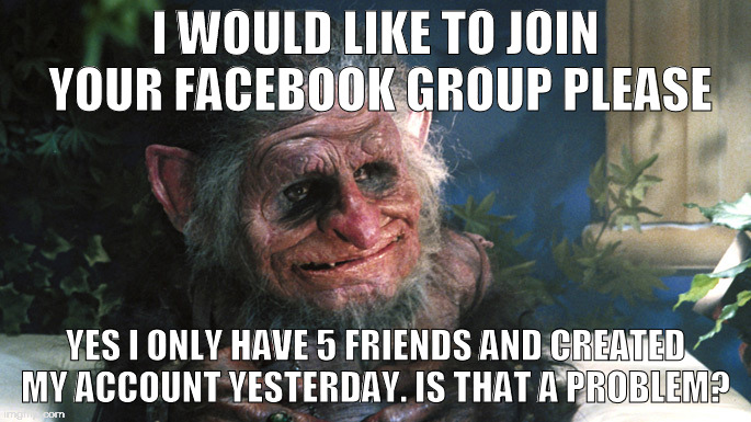 troll | I WOULD LIKE TO JOIN YOUR FACEBOOK GROUP PLEASE YES I ONLY HAVE 5 FRIENDS AND CREATED MY ACCOUNT YESTERDAY. IS THAT A PROBLEM? | image tagged in troll,account,facebook | made w/ Imgflip meme maker