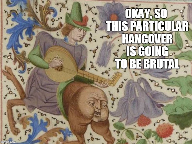 dude, you have something on your backside |  OKAY, SO THIS PARTICULAR HANGOVER IS GOING TO BE BRUTAL | image tagged in medieval,medieval memes,medieval musings,historical meme,meme | made w/ Imgflip meme maker