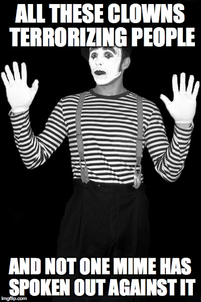 mime in the box | ALL THESE CLOWNS TERRORIZING PEOPLE AND NOT ONE MIME HAS SPOKEN OUT AGAINST IT | image tagged in mime in the box | made w/ Imgflip meme maker
