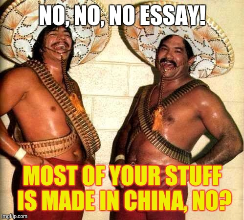 NO, NO, NO ESSAY! MOST OF YOUR STUFF IS MADE IN CHINA, NO? | made w/ Imgflip meme maker
