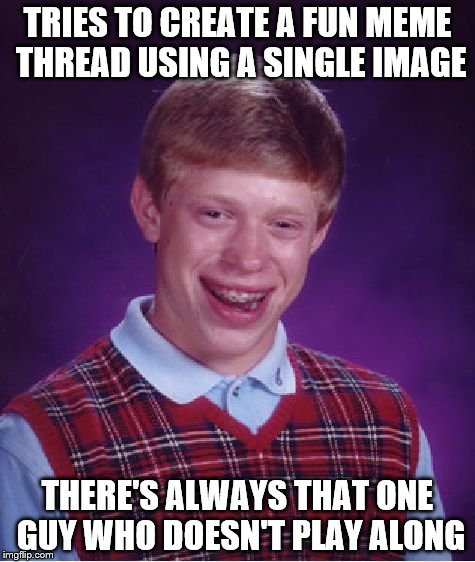 It's all good. Maybe I should have used this guy instead | TRIES TO CREATE A FUN MEME THREAD USING A SINGLE IMAGE THERE'S ALWAYS THAT ONE GUY WHO DOESN'T PLAY ALONG | image tagged in memes,bad luck brian | made w/ Imgflip meme maker