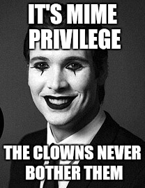 IT'S MIME PRIVILEGE THE CLOWNS NEVER BOTHER THEM | made w/ Imgflip meme maker