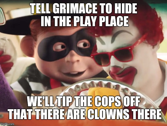 TELL GRIMACE TO HIDE IN THE PLAY PLACE WE'LL TIP THE COPS OFF THAT THERE ARE CLOWNS THERE | made w/ Imgflip meme maker