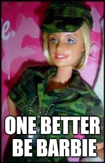 ONE BETTER BE BARBIE | made w/ Imgflip meme maker