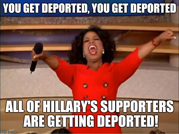 Oprah You Get A Meme | YOU GET DEPORTED, YOU GET DEPORTED ALL OF HILLARY'S SUPPORTERS ARE GETTING DEPORTED! | image tagged in memes,oprah you get a | made w/ Imgflip meme maker