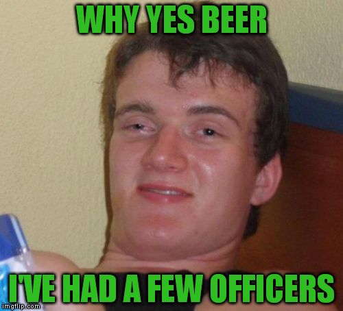 10 Guy Meme | WHY YES BEER I'VE HAD A FEW OFFICERS | image tagged in memes,10 guy | made w/ Imgflip meme maker