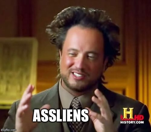 Ancient Aliens Meme | ASSLIENS | image tagged in memes,ancient aliens | made w/ Imgflip meme maker