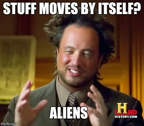 Ancient Aliens Meme | STUFF MOVES BY ITSELF? ALIENS | image tagged in memes,ancient aliens | made w/ Imgflip meme maker