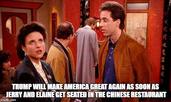 Make China Great Again  |  TRUMP WILL MAKE AMERICA GREAT AGAIN AS SOON AS JERRY AND ELAINE GET SEATED IN THE CHINESE RESTAURANT | image tagged in tommychongisntchinese,squidward poor,seinfeld,donald trump,donald drumpf,donalddrumpfduck | made w/ Imgflip meme maker