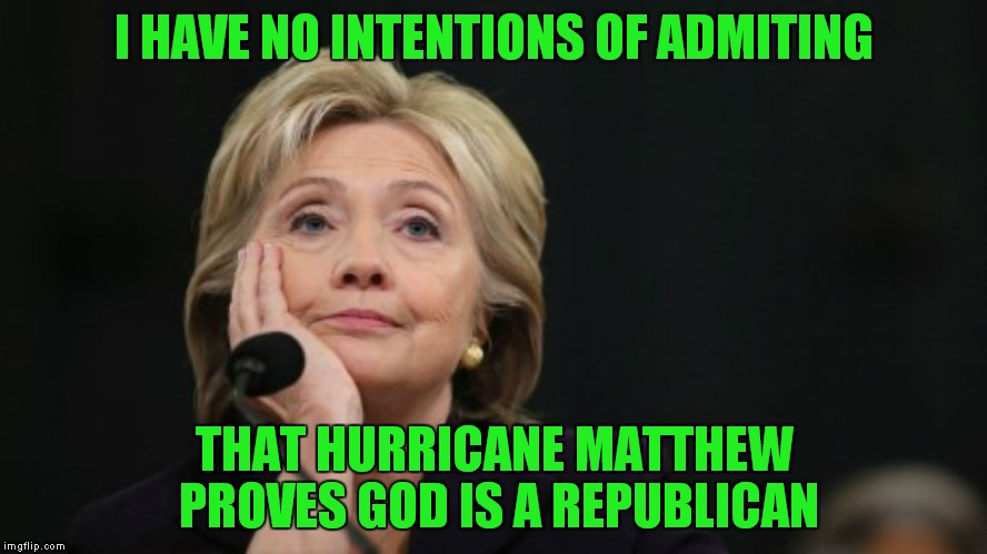 I HAVE NO INTENTIONS OF ADMITING THAT HURRICANE MATTHEW PROVES GOD IS A REPUBLICAN | image tagged in no intentions hillary | made w/ Imgflip meme maker
