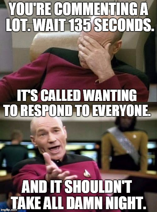 This is really, really... really... distracting.  | YOU'RE COMMENTING A LOT. WAIT 135 SECONDS. IT'S CALLED WANTING TO RESPOND TO EVERYONE. AND IT SHOULDN'T TAKE ALL DAMN NIGHT. | image tagged in picard | made w/ Imgflip meme maker