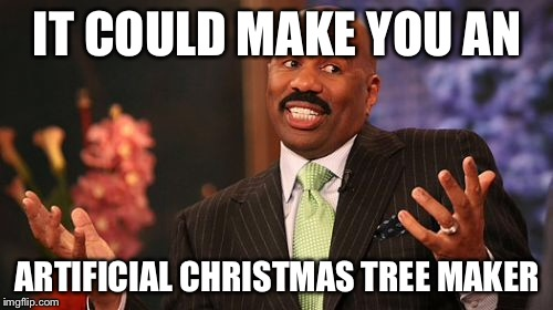 Steve Harvey Meme | IT COULD MAKE YOU AN ARTIFICIAL CHRISTMAS TREE MAKER | image tagged in memes,steve harvey | made w/ Imgflip meme maker