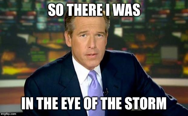 Brian Williams Was There Meme | SO THERE I WAS IN THE EYE OF THE STORM | image tagged in memes,brian williams was there | made w/ Imgflip meme maker