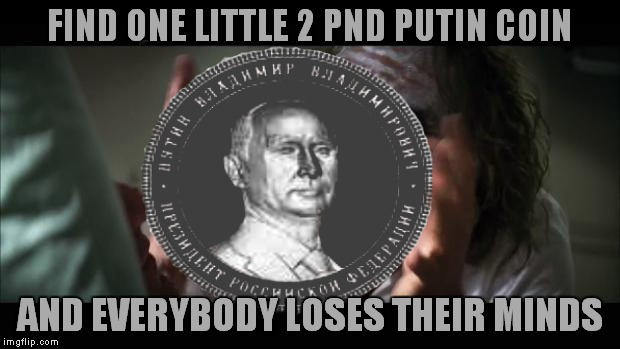 When I heard Putin had a coin this big made I had to throw a joke about it in the whole coin fiasco.. | FIND ONE LITTLE 2 PND PUTIN COIN AND EVERYBODY LOSES THEIR MINDS | image tagged in coin,coins,vladimir putin,vain | made w/ Imgflip meme maker